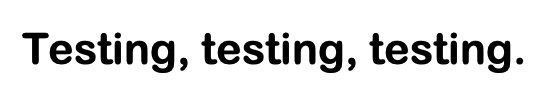Image of the words Testing, testing, testing.