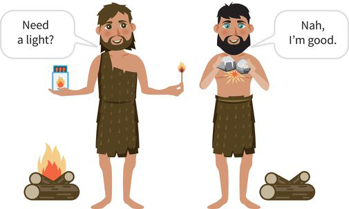 two cavemen, each with a different method for making fire: caveman one (holding matches) says, need a light? caveman two (banging rocks) says, nah I am good!