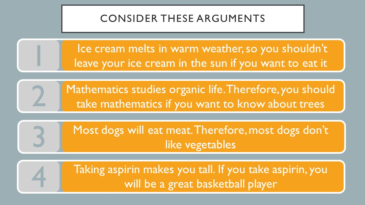 Consider these arguments.  1. Ice cream melts in warm weather so you shouldn't leave ice cream in the sun if you want to eat it.  2.  Mathematics studies organic life.  Therefore, you should take mathematics is you want to learn about trees.  3.  Most dogs will eat meat.  Therefore, most dogs do not like vegetables.  4. Taking aspirin makes you tall.  If you take aspirin, you will be a great basketball player.