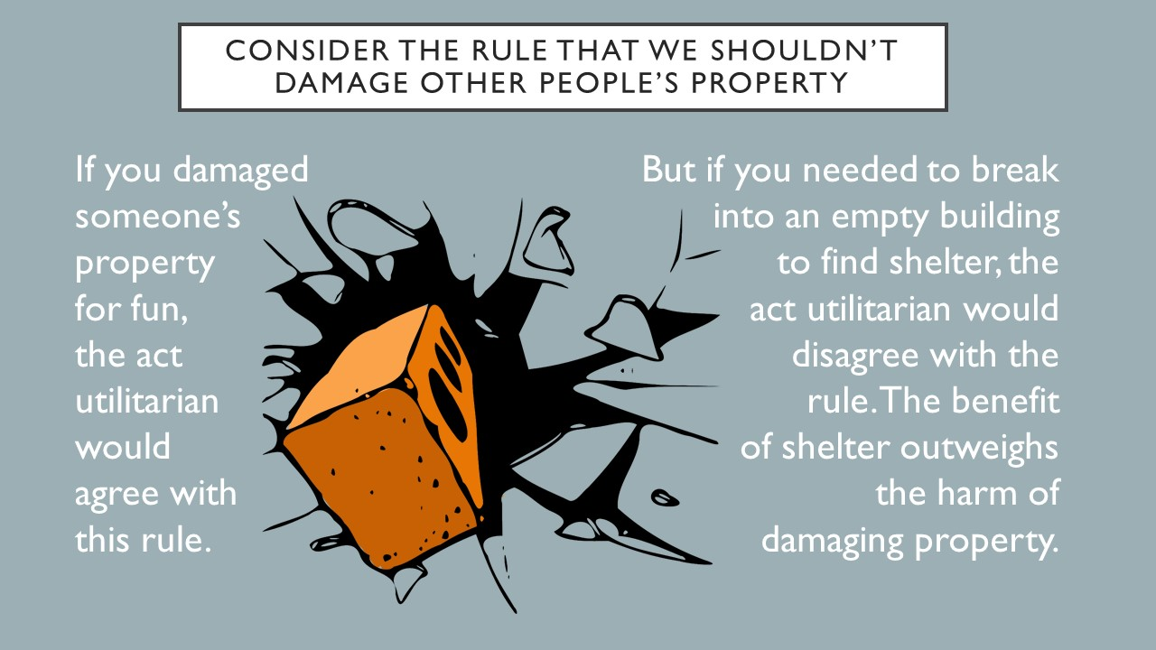 Consider the rule that we shouldn't damage other people's property. If you damaged someone's property for fun, the act utilitarian would agree with this rule. But if you needed to break into an empty building to find shelter, the act utilitarian would disagree with the rule. The benefit of shelter outweighs the harm of damaging property.