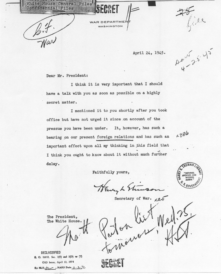 "On April 24, 1945, Secretary of War Henry Stimson wrote to President Truman, ""I think it is very important that I should have a talk with you as soon as possible on a highly secret matter."" Shortly thereafter, Truman learned about the Manhattan Project."