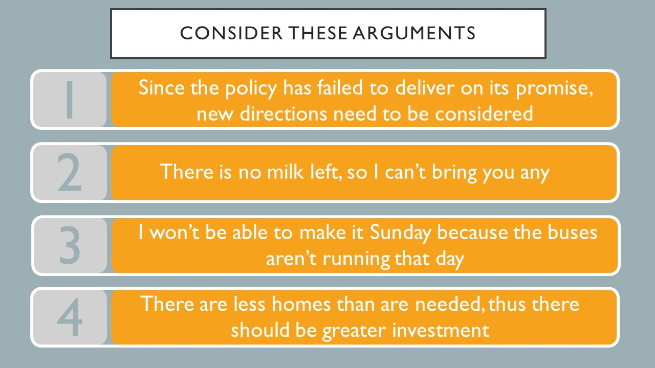 Consider these arguments.  1.  Since the policy has failed to deliver on its promise, new directions need to be considered. 2. There is no milk left, so I can't bring you any.  3. I won't be able to make it Sunday because the busses aren't running that day.  4. There are less homes than are needed, thus there should be greater investment.