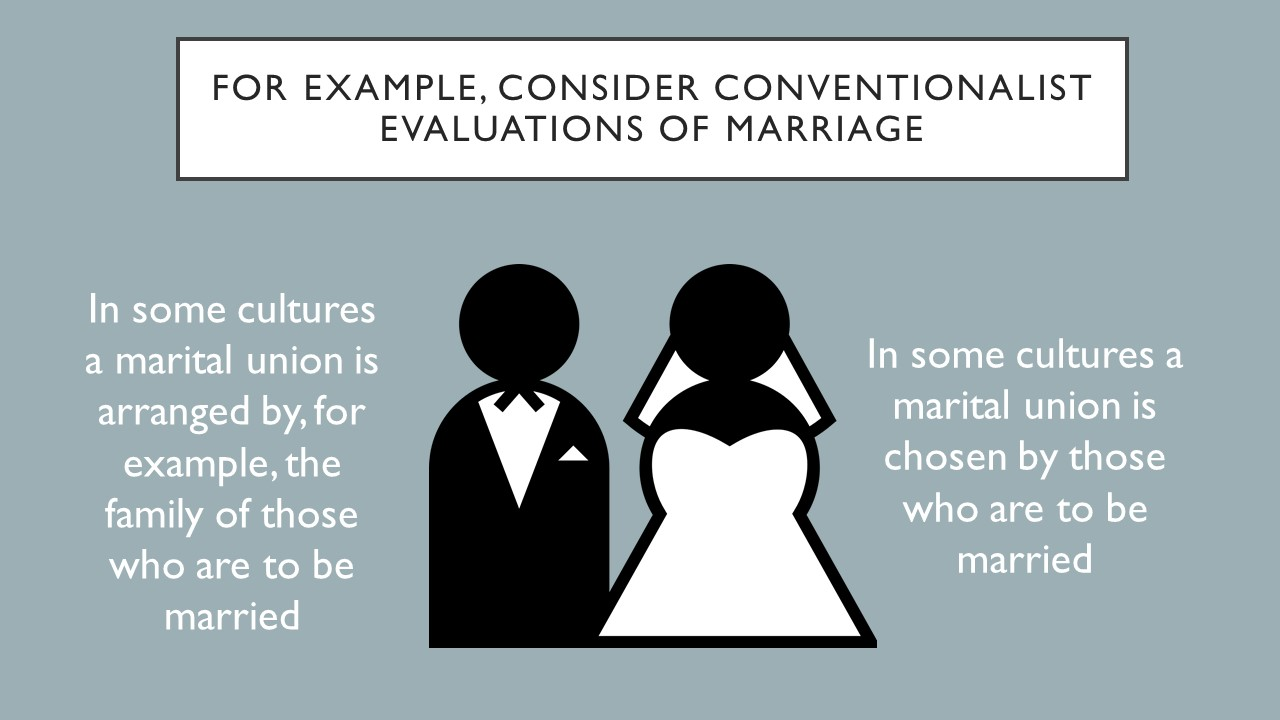 For example consider conventionalist evaluations of marriage. Insome cultures marriage union is arranged by, for example, the family of those who are to be married.  In other cultures marital union is chosen by those to be married.