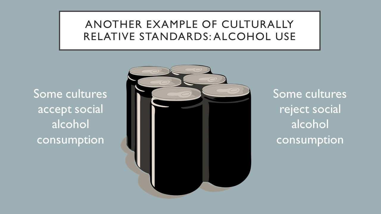 Another example of culturally relative standards: alcohol use.  Some cultures accept social alcohol consumption while some cultures reject social alcohol consumption.