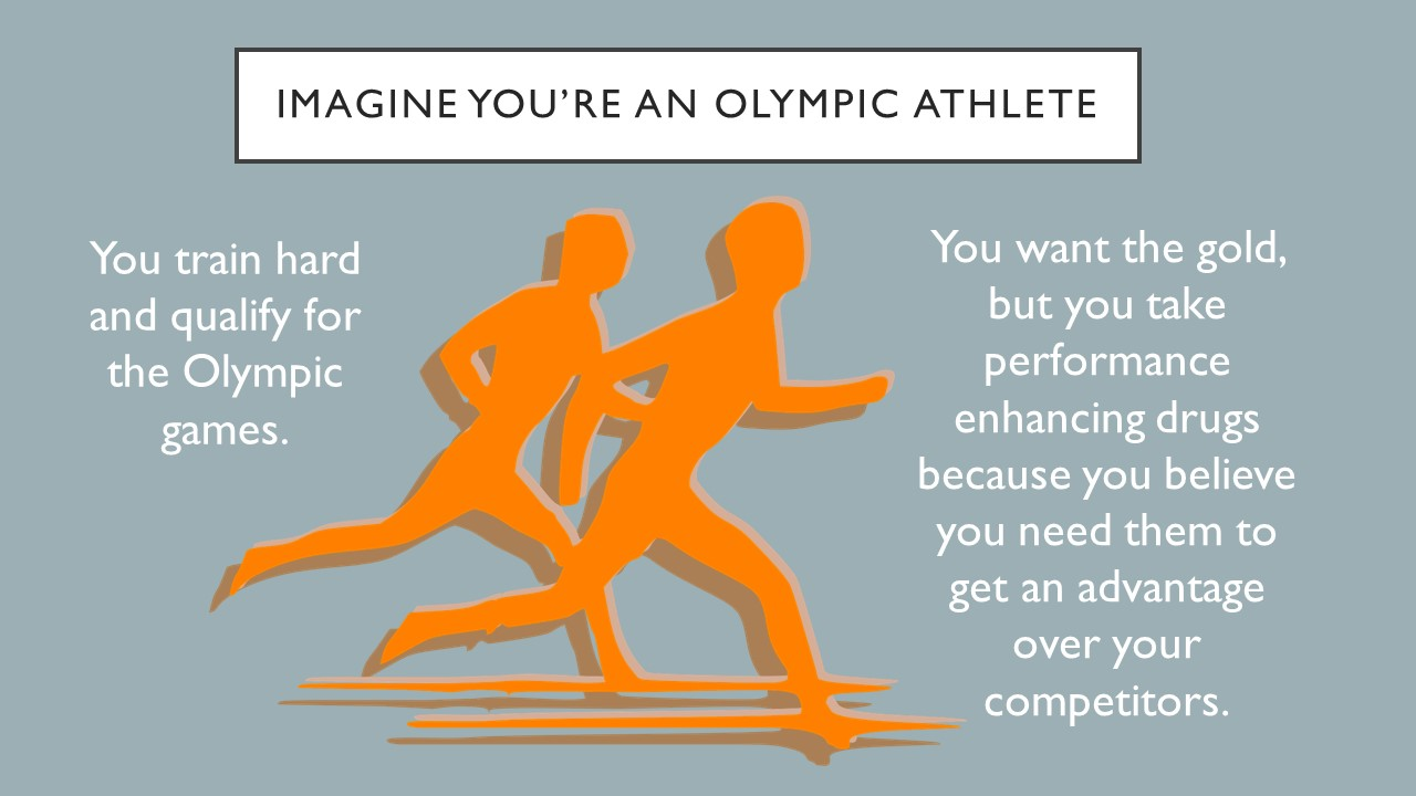 Imagine you are an Olympic athlete.  You train hard and qualify for the Olympic games. You want the gold but take performance enhancing drugs because you believe you need them to get an advantage over your competitors.