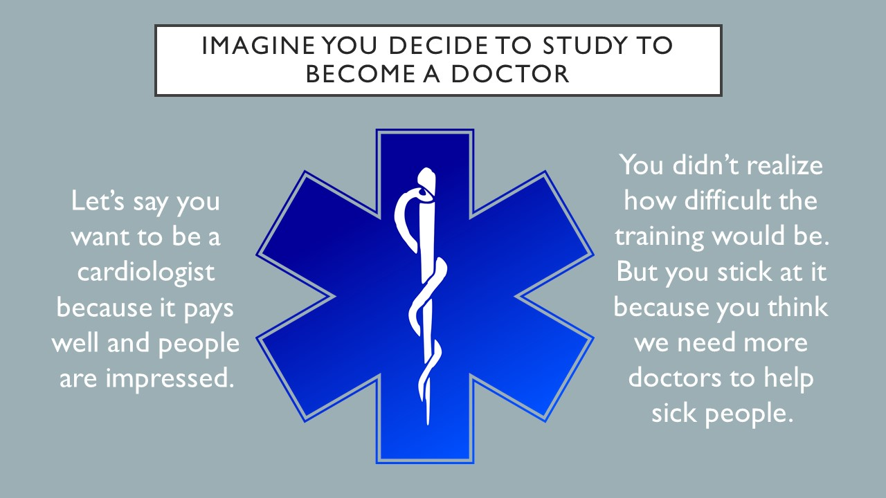 Imagine you decide to study to become a doctor.  Let's say you want to become a cardiologist because it pays well and people will be impressed.  You didn't realize how difficult the training would be.  But you stick at it because you think we need more doctors to help sick people.