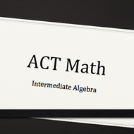 Intermediate Algebra Subsection of the ACT Test