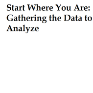 Start Where You Are: Gathering the Data to Analyze