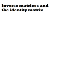 Inverse matrices and the identity matrix