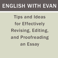 Tips and Ideas for Effectively Revising, Editing, and Proofreading an Essay