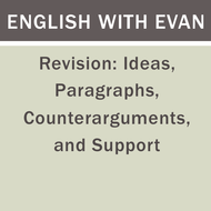 Revision: Ideas, Paragraphs, Counterarguments, and Support