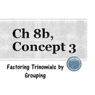 Chapter 8b, Concept 3 - Factoring Trinomials by Grouping