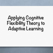 Applying Cognitive Flexibility Theory to Adaptive Learning