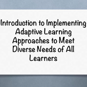 """Introduction to """"Implementing Adaptive Learning Approaches to Meet the Diverse Needs of All Learners"""