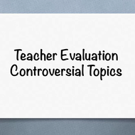 Teacher Evaluation, Controversial Topics
