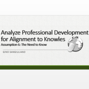 Analyze Professional Development for Alignment to Knowles' Sixth Assumption: The Need to Know.