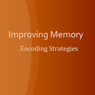 Improving Memory:  Encoding Strategies
