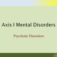 Axis I Mental Disorders:  Psychotic Disorders