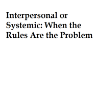 Interpersonal or Systemic: When the Rules Are the Problem
