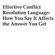 Effective Conflict Resolution Language: How You Say  It Affects the Answer You Get
