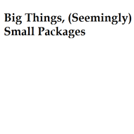 Big Things, (Seemingly) Small Packages